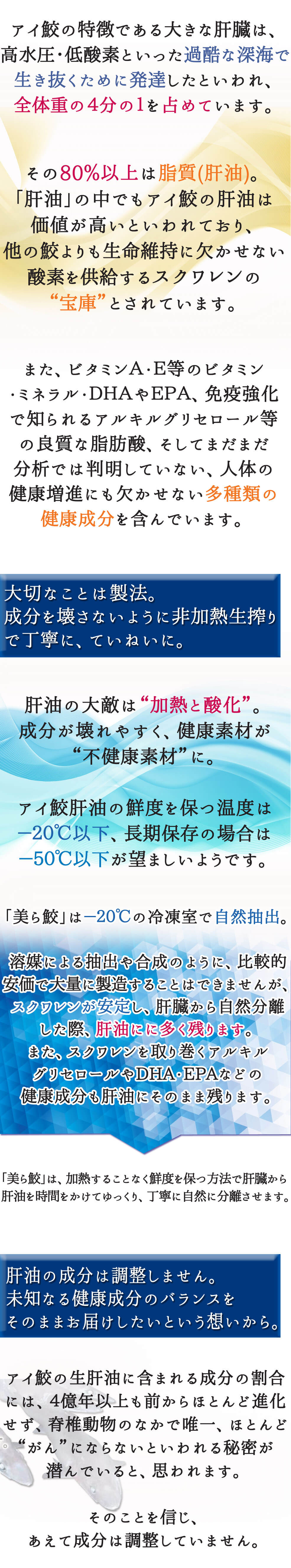 """アイ鮫の特徴である大きな肝臓は、高水圧・低酸素といった過酷な深海で生き抜くために発達したといわれ、全体重の4分の1を占めています。その80%以上は脂質(肝油)。「肝油」の中でもアイ鮫の肝油は価値が高いといわれており、他の鮫よりも生命維持に欠かせない酸素を供給するスクワレンの""""宝庫""""とされています。また、ビタミンA・E等のビタミン・ミネラル・DHAやEPA、免疫強化で知られるアルキルグリセロール等の良質な脂肪酸、そしてまだまだ分析では判明していない、人体の健康増進にも欠かせない多種類の健康成分を含んでいます。①大切なことは製法。成分を壊さないように非加熱生搾り で丁寧に、ていねいに。肝油の大敵は""""加熱と酸化""""。成分が壊れやすく、健康素材が """"不健康素材""""に。アイ鮫肝油の鮮度を保つ温度は-20℃以下、長期保存の場合は-50℃以下が望ましいようです。「美ら鮫」は-20℃の冷凍室で自然抽出。溶媒による抽出や合成のように、比較的安価で大量に製造することはできませんが、スクワレンが安定し、肝臓から自然分離した際、肝油にに多く残ります。また、スクワレンを取り巻くアルキル グリセロールやDHA・EPAなどの健康成分も肝油にそのまま残ります。「美ら鮫」は、加熱することなく鮮度を保つ方法で肝臓から肝油を時間をかけてゆっくり、丁寧に自然に分離させます。②肝油の成分は調整しません。未知なる健康成分のバランスをそのままお届けしたいという想いから。アイ鮫の生肝油に含まれる成分の割合には、4億年以上も前からほとんど進化せず、脊椎動物のなかで唯一、ほぼ""""がん""""にならないといわれる秘密が潜んでいると思われます。そのことを信じ、あえて成分は調整していません。"""